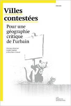 Villes contestées  Pour une géographie critique de l'urbain  ouvrage dirigé par Cécile Gintrac et Matthieu Giroud  Les Prairies Ordinaires, 2014, 408 p.
